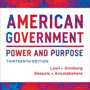 Solution Manual (Complete Download) for American Government Power and Purpose, 13th Full Edition (with policy chapters), Theodore J. Lowi, Benjamin Ginsberg, Kenneth A. Shepsle, Stephen Ansolabehere, ISBN 9780393922448, Instantly Downloadable Solution Manual, Complete (ALL CHAPTERS) Solution Manual