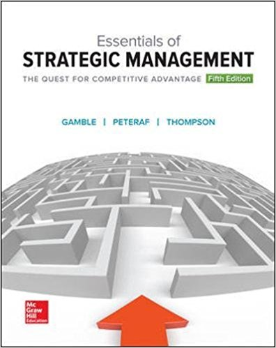 Solution Manual (Complete Download) for Essentials of Strategic Management: The Quest for Competitive Advantage, 5th Edition, by John E Gamble, Arthur A Thompson Jr., Margaret Peteraf, Leon E. Williams, ISBN-10: 1259546985, ISBN-13: 9781259546983, Instantly Downloadable Solution Manual, Complete (ALL CHAPTERS) Solution Manual
