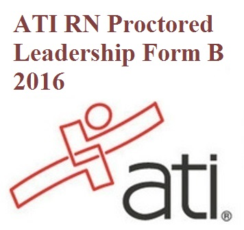 ATI Official EXAM BANK For ATI RN PROCTORED LEADERSHIP FORM B 2016