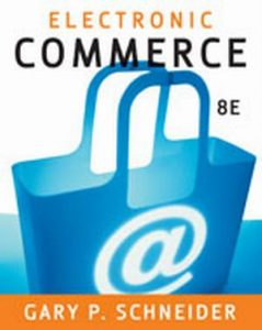 Solution Manual (Complete Download) for Electronic Commerce, 8th Edition, Gary Schneider, ISBN-10: 1423903056, ISBN-13: 9781423903055, Instantly Downloadable Solution Manual, Complete (ALL CHAPTERS) Solution Manual