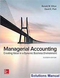 Solution Manual (Complete Download) for Managerial Accounting: Creating Value in a Dynamic Business Environment, 11th Edition, by Ronald W Hilton, David Platt, ISBN-10: 125956956X, ISBN-13: 9781259569562, Instantly Downloadable Solution Manual, Complete (ALL CHAPTERS) Solution Manual