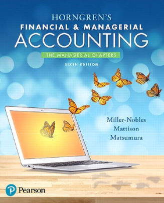Solution manual for Horngren's Financial & Managerial Accounting, The Managerial Chapters 6th Edition Tracie L. Miller-Nobles, Brenda L. Mattison, Ella Mae Matsumura ISBN: 9780134674674