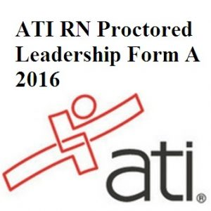 ATI Official EXAM BANK For ATI RN PROCTORED LEADERSHIP FORM A 2016